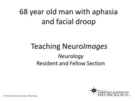 68 year old man with aphasia and facial droop © 2014 American Academy of Neurology Teaching NeuroImages Neurology Resident and Fellow Section.