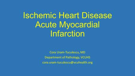 Ischemic Heart Disease Acute Myocardial Infarction Cora Uram-Tuculescu, MD Department of Pathology, VCUHS