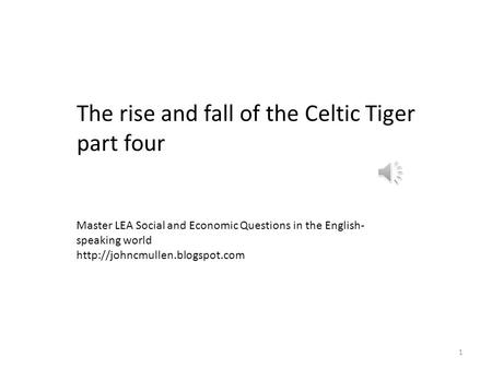 1 The rise and fall of the Celtic Tiger part four Master LEA Social and Economic Questions in the English- speaking world