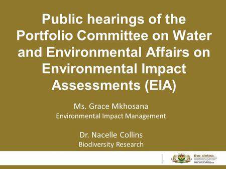 Public hearings of the Portfolio Committee on Water and Environmental Affairs on Environmental Impact Assessments (EIA) Ms. Grace Mkhosana Environmental.
