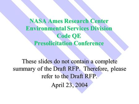 NASA Ames Research Center Environmental Services Division Code QE Presolicitation Conference These slides do not contain a complete summary of the Draft.