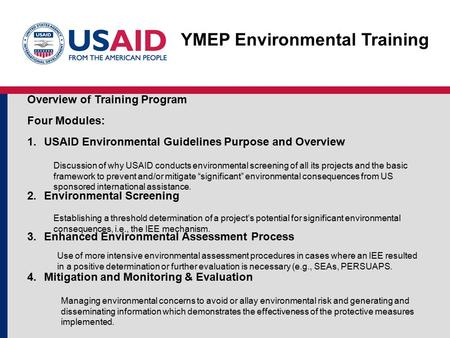 YMEP Environmental Training Overview of Training Program Four Modules: 1.USAID Environmental Guidelines Purpose and Overview 2.Environmental Screening.