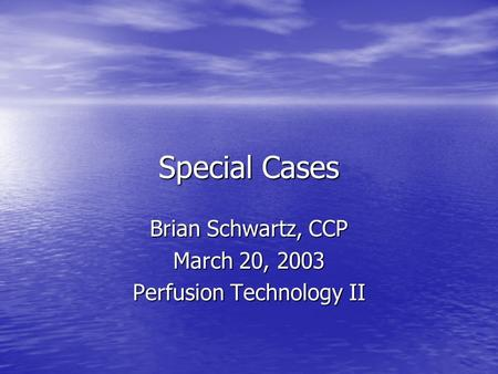 Special Cases Brian Schwartz, CCP March 20, 2003 Perfusion Technology II.