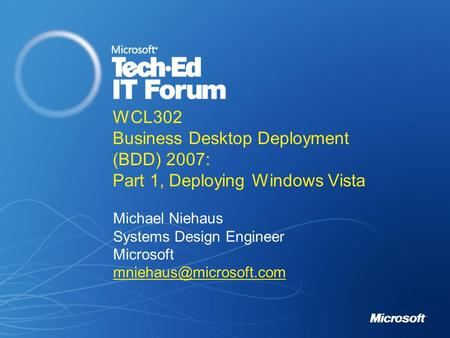 WCL302 Business Desktop Deployment (BDD) 2007: Part 1, Deploying Windows Vista Michael Niehaus Systems Design Engineer Microsoft