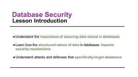 Database Security Lesson Introduction ●Understand the importance of securing data stored in databases ●Learn how the structured nature of data in databases.