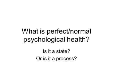 What is perfect/normal psychological health? Is it a state? Or is it a process?