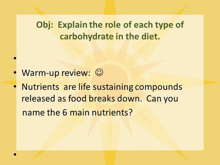 Obj: Explain the role of each type of carbohydrate in the diet. Warm-up review: Nutrients are life sustaining compounds released as food breaks down. Can.