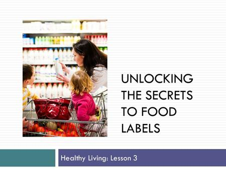UNLOCKING THE SECRETS TO FOOD LABELS Healthy Living: Lesson 3.