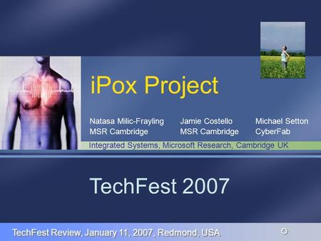 R R iPox Project Jamie Costello MSR Cambridge TechFest 2007 Integrated Systems, Microsoft Research, Cambridge UK TechFest Review, January 11, 2007, Redmond,