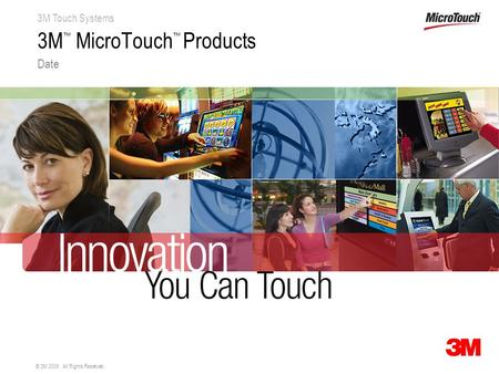 3M Touch Systems © 3M 2009. All Rights Reserved. 3M ™ MicroTouch ™ Products Date.