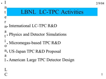 2/9/04 1 LBNL LC-TPC Activities ● International LC-TPC R&D ● Physics and Detector Simulations ● Micromegas-based TPC R&D ● US-Japan TPC R&D Proposal ●