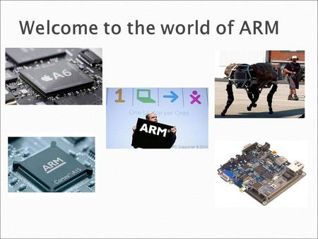Welcome to the world of ARM. COURSE CONTENT Module 1: Introduction  Introduction of ARM Processors  Evolution of ARM  32 - bit Programming Module 2: