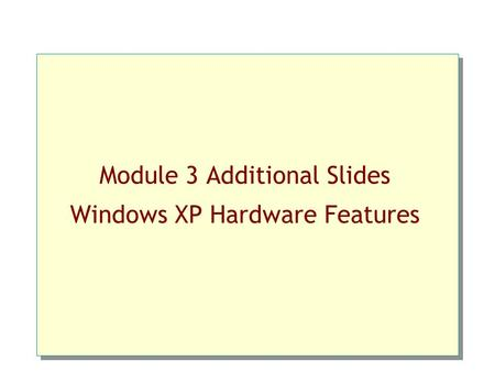 Module 3 Additional Slides Windows XP Hardware Features.