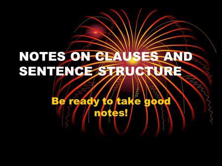 NOTES ON CLAUSES AND SENTENCE STRUCTURE Be ready to take good notes!