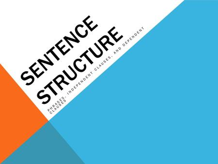 SENTENCE STRUCTURE PHRASES, INDEPENDENT CLAUSES, AND DEPENDENT CLAUSES.