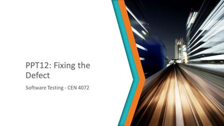 PPT12: Fixing the Defect Software Testing - CEN 4072.