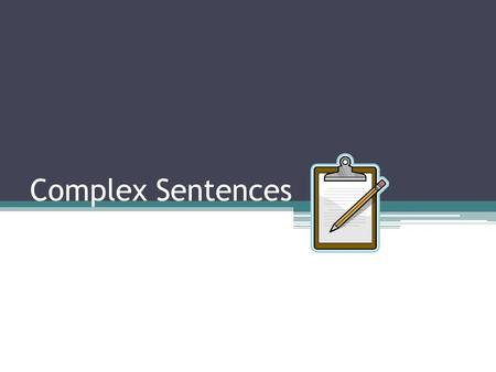 Complex Sentences. Complex Sentence has one independent clause and one or more dependent clauses. Dependent Clause Is a group of words with a subject.