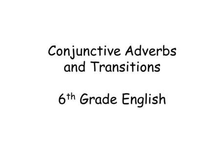 Conjunctive Adverbs and Transitions 6 th Grade English.