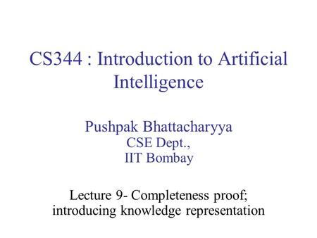 CS344 : Introduction to Artificial Intelligence Pushpak Bhattacharyya CSE Dept., IIT Bombay Lecture 9- Completeness proof; introducing knowledge representation.