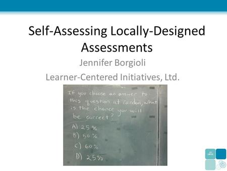 Self-Assessing Locally-Designed Assessments Jennifer Borgioli Learner-Centered Initiatives, Ltd.