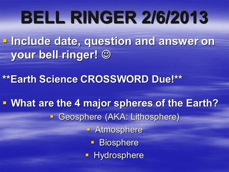 BELL RINGER 2/6/2013  Include date, question and answer on your bell ringer!  Include date, question and answer on your bell ringer! **Earth Science.