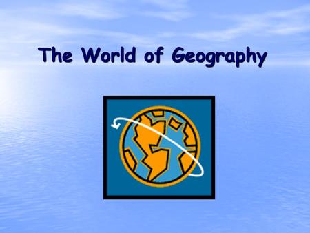 The World of Geography. What is Geography? * It is the study of our earth; our home. OR *Anything that can be mapped!