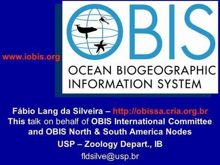 Fábio Lang da Silveira –  This talk on behalf of OBIS International Committee and OBIS North & South America Nodes USP – Zoology.
