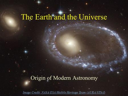 The Earth and the Universe Origin of Modern Astronomy Image Credit: NASA/ESA/Hubble Heritage Team (AURA/STScI)