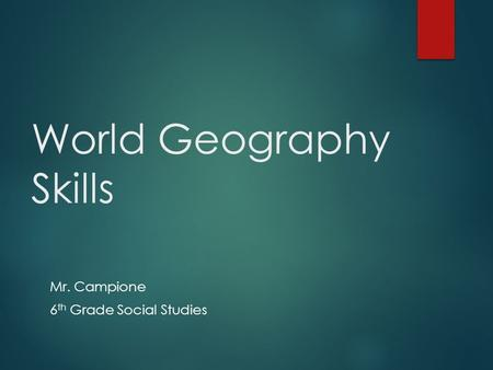 World Geography Skills Mr. Campione 6 th Grade Social Studies.