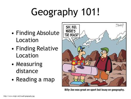 Geography 101! Finding Absolute Location Finding Relative Location Measuring distance Reading a map