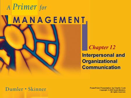 PowerPoint Presentation by Charlie Cook Copyright © 2005 South-Western. All rights reserved. Chapter 12 Interpersonal and Organizational Communication.