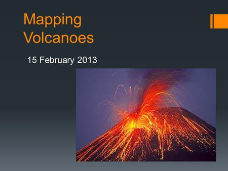 Mapping Volcanoes 15 February 2013. What are volcanoes? What causes them to occur?