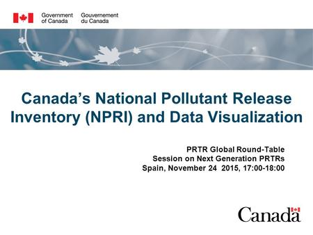 Canada's National Pollutant Release Inventory (NPRI) and Data Visualization PRTR Global Round-Table Session on Next Generation PRTRs Spain, November 24.