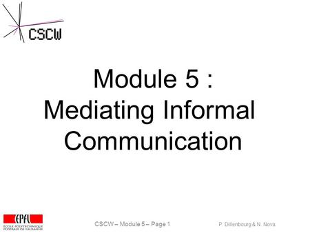 CSCW – Module 5 – Page 1 P. Dillenbourg & N. Nova Module 5 : Mediating Informal Communication.