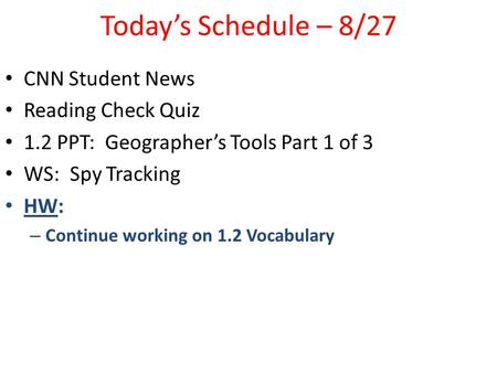 Today's Schedule – 8/27 CNN Student News Reading Check Quiz 1.2 PPT: Geographer's Tools Part 1 of 3 WS: Spy Tracking HW: – Continue working on 1.2 Vocabulary.