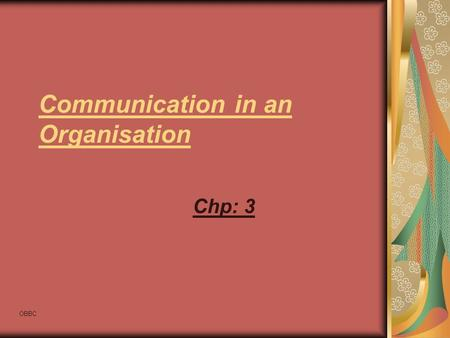 OBBC Communication in an Organisation Chp: 3. OBBC Communication in an Organisation An organisation is the rational coordination of the activities of.