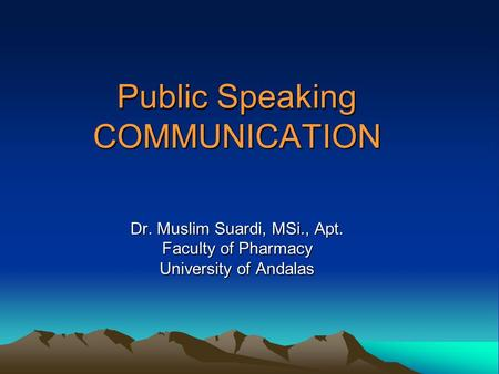 Public Speaking COMMUNICATION Dr. Muslim Suardi, MSi., Apt. Faculty of Pharmacy University of Andalas.