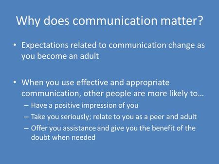 Why does communication matter? Expectations related to communication change as you become an adult When you use effective and appropriate communication,
