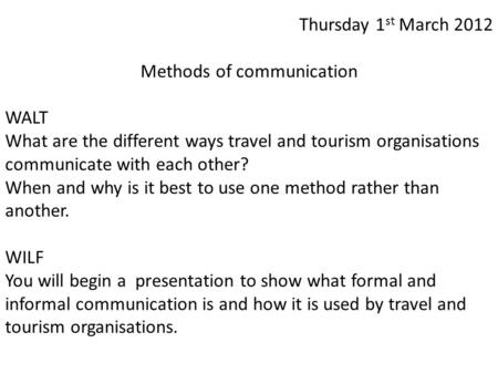 Thursday 1 st March 2012 Methods of communication WALT What are the different ways travel and tourism organisations communicate with each other? When and.