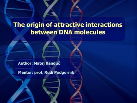 The origin of attractive interactions between DNA molecules Author: Matej Kanduč Mentor: prof. Rudi Podgornik.