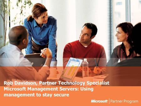Rob Davidson, Partner Technology Specialist Microsoft Management Servers: Using management to stay secure.