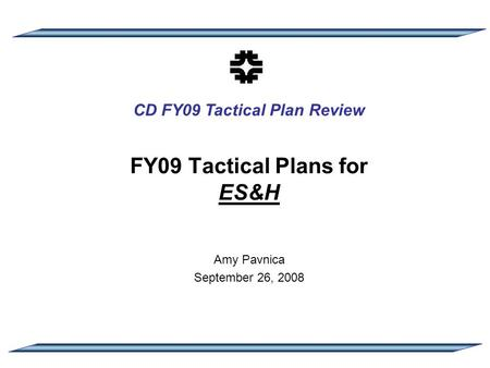 CD FY09 Tactical Plan Review FY09 Tactical Plans for ES&H Amy Pavnica September 26, 2008.