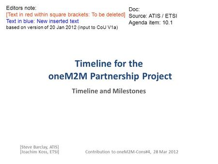 Timeline for the oneM2M Partnership Project Timeline and Milestones [Steve Barclay, ATIS] [Joachim Koss, ETSI] Contribution to oneM2M-Cons#4, 28 Mar 2012.