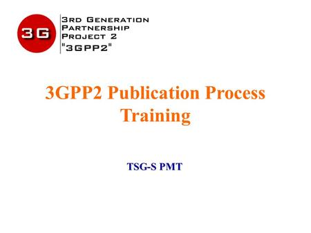 3GPP2 Publication Process Training TSG-S PMT. December 2003 1 Presentation Overview Background OP Input and Intent Publication Process Overview The Revised.