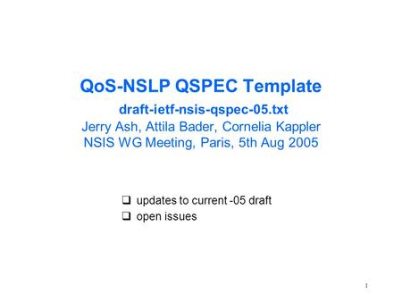 1 QoS-NSLP QSPEC Template draft-ietf-nsis-qspec-05.txt Jerry Ash, Attila Bader, Cornelia Kappler NSIS WG Meeting, Paris, 5th Aug 2005 qupdates to current.