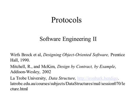 Protocols Software Engineering II Wirfs Brock et al, Designing Object-Oriented Software, Prentice Hall, 1990. Mitchell, R., and McKim, Design by Contract,
