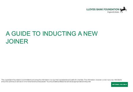 INTERNAL USE ONLY A GUIDE TO INDUCTING A NEW JOINER The Lloyds Bank Foundation is committed to providing this information in a way that is accessible and.