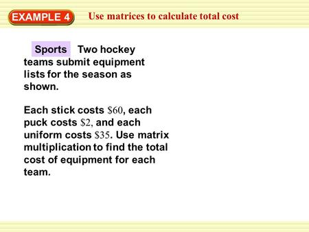EXAMPLE 4 Use matrices to calculate total cost Each stick costs $60, each puck costs $2, and each uniform costs $35. Use matrix multiplication to find.