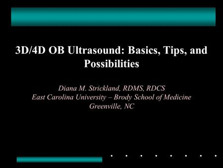 3D/4D OB Ultrasound: Basics, Tips, and Possibilities Diana M. Strickland, RDMS, RDCS East Carolina University – Brody School of Medicine Greenville, NC.