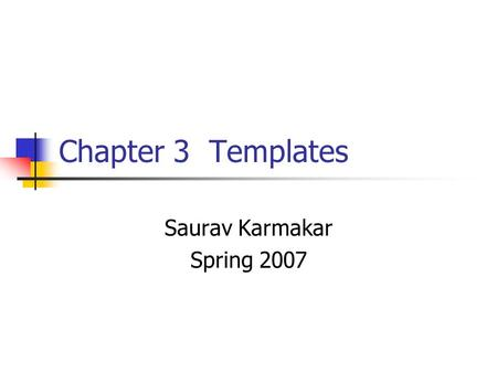 Chapter 3 Templates Saurav Karmakar Spring 2007. Objective In Chapter 3, we will discuss: The concept of a template Function templates Class templates.